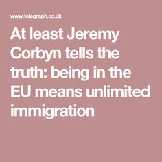 At least Jeremy Corbyn tells the truth: being in the EU means unlimited immigration Jeremy Corbyn, Tell The Truth, Count, Self, Speak The Truth