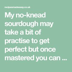 My no-knead sourdough may take a bit of practise to get perfect but once mastered you can have real bread at the fraction of the cost.