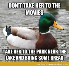 Dating go to a park or river and feed the ducks, always a fun time. its also great to do if you have kids and wanting them to meet the guy you have been seeing