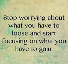 """Stop worrying about what you have to loose and start focusing on what you have to gain"""