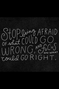 Stop being afraid of what could go wrong and focus on what could go right.