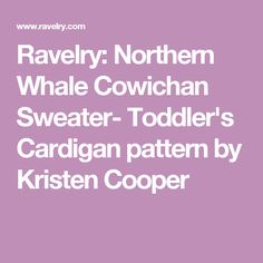 Ravelry: Northern Whale Cowichan Sweater- Toddler's Cardigan pattern by Kristen Cooper