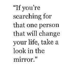 """""""If you're searching for that one person that will change your life, take a look in the mirror."""""""