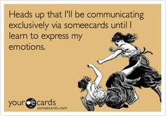 Heads up that I'll be communicating exclusively via someecards until I learn to express my emotions. | Cry For Help Ecard