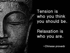 Tension is who you think you should be. Relaxation is who you are. ~Chinese Proverb.