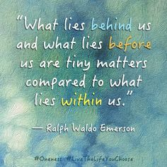 """""""What lies behind us and what lies before us are tiny matters compared to what lies within us."""" ― Ralph Waldo Emerson #Oneness #LiveTheLifeYouChoose"""