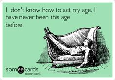 I don't know how to act my age. I have never been this age before.