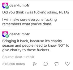 Text - Did you think i was fucking joking, PETA? I will make sure everyone fucking remembers what you've done. Bringing it back, because it's charity season and people need to know NOT to give charity to these fuckers. The More You Know, Good To Know, Funny Memes, Jokes, Faith In Humanity, True Stories, Crazy Stories, Peta, Thought Provoking