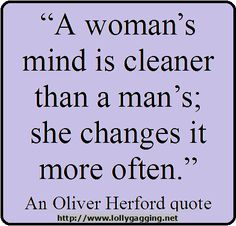 Funny Oliver Herford Quote/Picture - A woman's mind is cleaner than a man's; she changes it more often. www.lollygagging.net