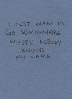 I want to go somewhere where nobody knows my name.