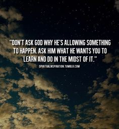 """""""Don't ask God why He's allowing something to happen. Ask Him what He wants you to learn and do in the midst of it."""""""