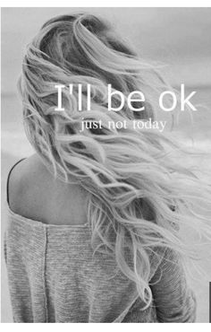 I'll be ok.. Just not today..