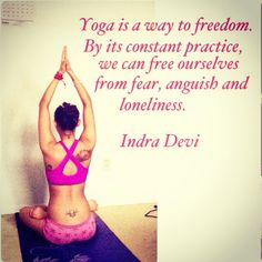 Yoga is a way to freedom. By its constant practice we can free ourselves from fear, anguish and loneliness. -Indra Devi
