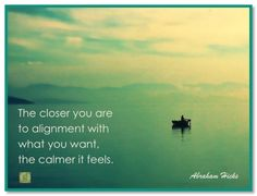 The closer you are to alignment with what you want the the calmer it feels. Abraham-Hicks Quotes (AHQ3111)