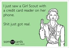 I just saw a Girl Scout with a credit card reader on her phone. Shit just got real.  *what's your favorite kind of GS cookie?