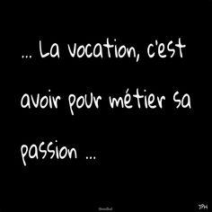 La vocation, c'est avoir pour métier sa passion .