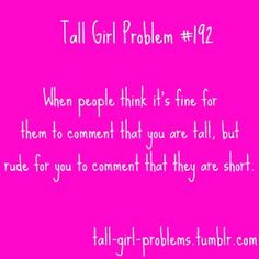 Tall Girl Problem When people think it's fine for them to comment that you are tall, but rude for you to comment that they are short. Tall People Problems, Tall Girl Problems, 99 Problems, Girl Truths, Life Quotes Love, Tall Girl Quotes, All I Ever Wanted, Lol, Story Of My Life