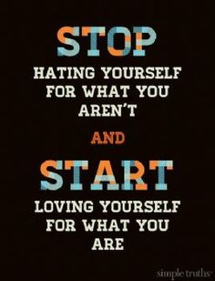 Stop hating yourself for what you aren't and start loving yourself for what you are