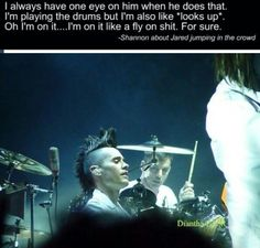 """I always have one eye on him when he does that. I'm playing the drums but I'm also like *looks up*. Oh I'm on it....I'm on it like a fly on shit. For sure.""- Shannon Leto about Jared jumping in the crowd."