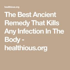The Best Ancient Remedy That Kills Any Infection In The Body - healthious.org