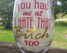 You had me at I HATE that Bitch Too / Funny Wine Glass / Wine Tumbler / Best Friend Gift / Perfect Gift / BFF / Birthday Gift
