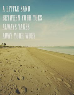 A little sand between your toes always takes away your woes.