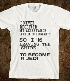 I never received my acceptance letter from Hogwarts. So I'm leaving the Shire. To become a Jedi.