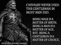 Chivalry never died. The gentleman in most men did. Being male is a matter of birth. Being a man is a matter of age. But, being a gentleman is a matter of choice.
