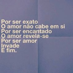 Por ser exato, O amor não cabe em si Por ser encantado, O amor revela-se Por ser amor, Invade e Fim.