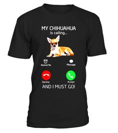 """# Chihuahua is Calling and I Must Go T Shirt .  Special Offer, not available in shops      Comes in a variety of styles and colours      Buy yours now before it is too late!      Secured payment via Visa / Mastercard / Amex / PayPal      How to place an order            Choose the model from the drop-down menu      Click on """"Buy it now""""      Choose the size and the quantity      Add your delivery address and bank details      And that's it!      Tags: Chihuahua is calling and i must go…"""