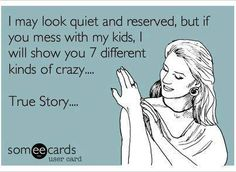 i may look quiet and reserved, but if you mess with my kids, i will show you 7 different kinds of crazy... #ecard