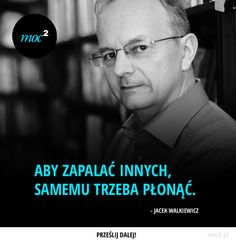 Jacek Walkiewicz Aby zapalać innych, samemu trzeba płonąć Men Quotes, True Quotes, Motivational Quotes, Life Philosophy, Interesting Quotes, Life Motivation, Inspirational Thoughts, Powerful Words, Poetry Quotes