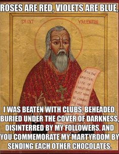 Roses are red, violets are blue, I was beaten with clubs, beheaded, buried under the cover of darkness, disinterred by my followers, and you commemorate my martyrdom by sending each other chocolates. St. Valentine