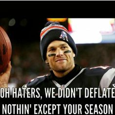 Haters gonna hate but just wait until the Patriots play your team!!!!