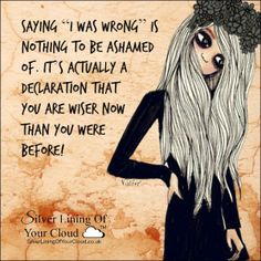 """Saying """"I was wrong"""" is nothing to be ashamed of. It's actually a declaration that you are wiser now than you were before!..._More fantastic quotes on: https://www.facebook.com/SilverLiningOfYourCloud  _Follow my Quote Blog on: http://silverliningofyourcloud.wordpress.com/"""