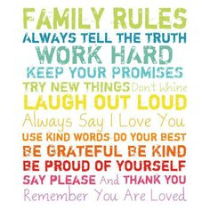 Family Rules always tell the truth Work Hard, Keep your Promises, Try New Things, Don't Whine, Laugh out Loud, Always say I Love You, Use Kind Words, Do Your Best, Be Grateful, Be Kind, Be Proud of Yourself, Say Please and Thank you. Remember You are Loved