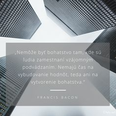 Nemôže byť bohatstvo tam, kde sú ľudia zamestnaní vzájomným podvádzaním. Nemajú čas na vybudovanie hodnôt, teda ani na vytvorenie bohatstva. - Tomáš Baťa