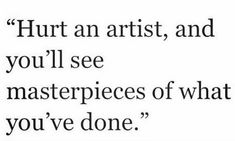 I thought this was relevant for all creators, writers, musicians, etc.- Hurt an artist, and you'll see masterpieces of what you've done. Poem Quotes, Words Quotes, Life Quotes, Sayings, Artist Quotes, Creativity Quotes, Pretty Words, Quote Aesthetic, Quotes To Live By
