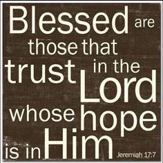 Blessed are those that trust in the Lord whose hope is in Him.
