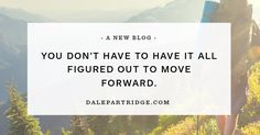 """You Don't Have to Have it All Figured Out to Move Forward. --- I know too many people who unintentionally live by the motto """"paralysis by analysis"""". People who are so focused on understanding, they actually never move forward. Instead of taking the first step, they dwell on the insignificant details of an… Read More Here http://dalepartridge.com/dont-figured-move-forward/"""