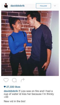 David & Liza, they are honestly so cute and funny, they are goals