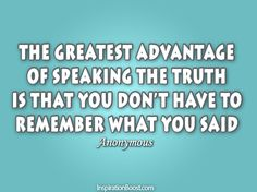 The greatest advantage of speaking the truth is that you don't have to remember what you said. – Anonymous
