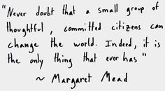 """Never doubt that a small group of thoughtful, committed citizens can change the world. Indeed, it is the only thing that ever has. Margaret Mead Quotes, Best Quotes, Life Quotes, Giving Quotes, We Need You, Change The World, Small Groups, Inspirational Quotes, Wisdom"