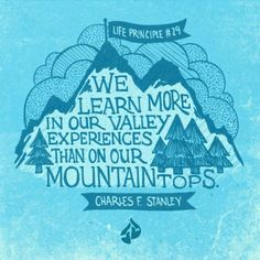 Anyone who has gone through a valley experience with God knows this to be true: We learn more in our valley experiences than on our mountaintops.  Charles F. Stanley, 30 Life Principles