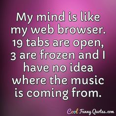 Funny Quote My mind is like my web browser. 19 tabs are open, 3 are frozen and I have no idea where the music is coming from. Friday Quotes Humor, Me Quotes, Woman Quotes, Haha Funny, Funny Texts, Hilarious Sayings, Humorous Quotes, Hilarious Animals, Sarcastic Quotes