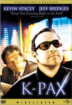 OK, so what would you do if some chap wearing sun-glasses named Prot (Kevin Spacey), popped up out of nowhere, and then claimed that he was a extraterrestrial from the planet ' K-Pax'? Description from comicbookandmoviereviews.com. ..... I L.O.V.E.D. this movie, and at the end, you Still aren't sure if he was telling the truth or not..... my nephew cracked me up with a quote from this movie, never dreamed it was the type movie he'd watch!.. had to watch it twice to really understand it all..
