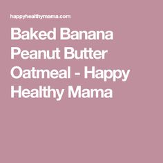 Baked Banana Peanut Butter Oatmeal - Happy Healthy Mama