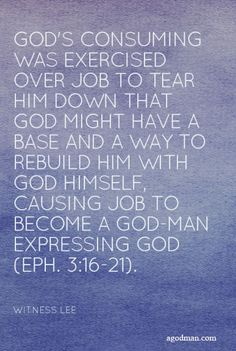 God's consuming was exercised over Job to tear him down that God might have a base and a way to rebuild him with God Himself, causing Job to become a God-man expressing God (Eph. 3:16-21). Quote from, Witness Lee, via www.agodman.com #suffering #GodsPurpose #GodMan