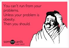 You can't run from your problems. Unless your problem is obesity. Then you should.