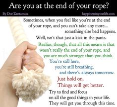When you feel as though you are at the end of your rope.  Hold on...things will get better.  #Happiness always.